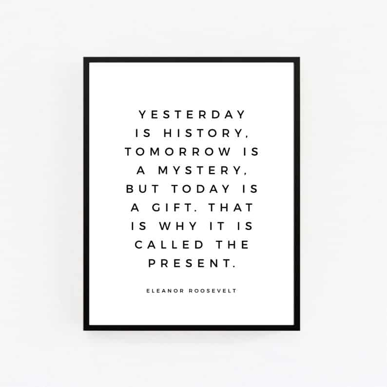 Yesterday is history, tomorrow is a mystery, today is a gift